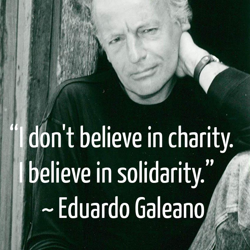 I don't believe in charity. I believe in solidarity. ~ Eduardo Galeano